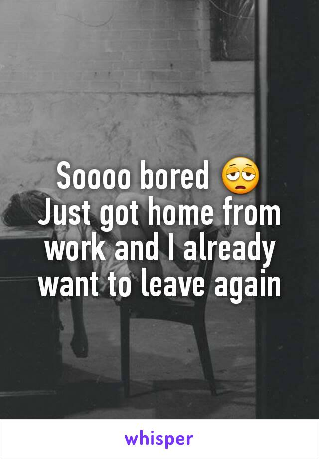 Soooo bored 😩 Just got home from work and I already want to leave again