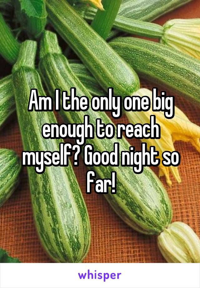 Am I the only one big enough to reach myself? Good night so far!