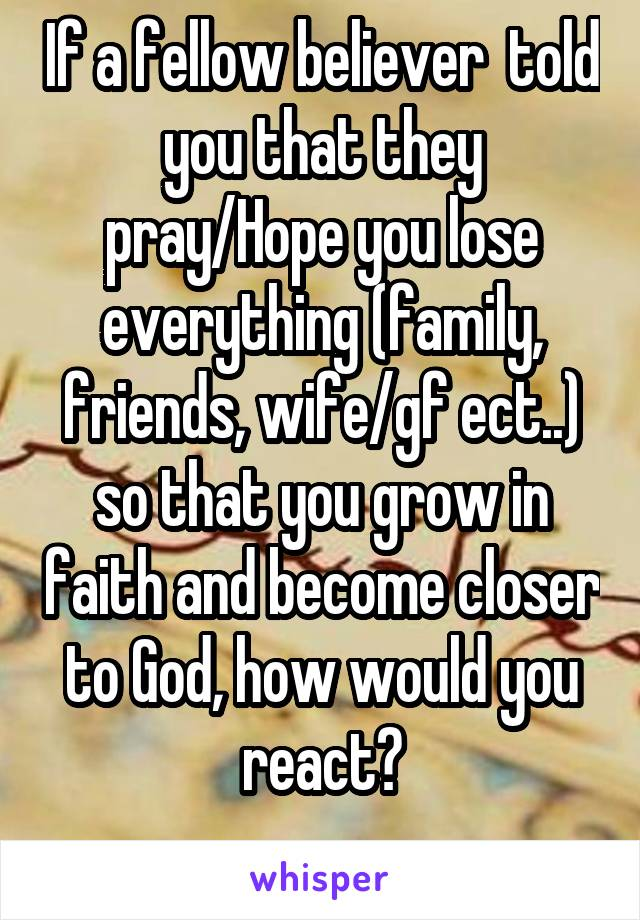 If a fellow believer  told you that they pray/Hope you lose everything (family, friends, wife/gf ect..) so that you grow in faith and become closer to God, how would you react?