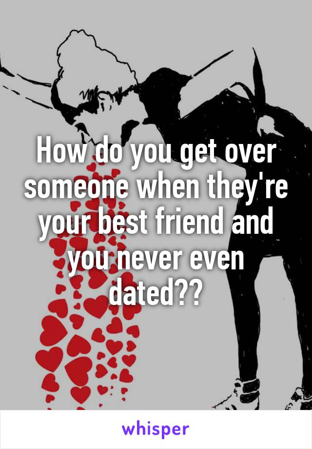 How do you get over someone when they're your best friend and you never even dated??