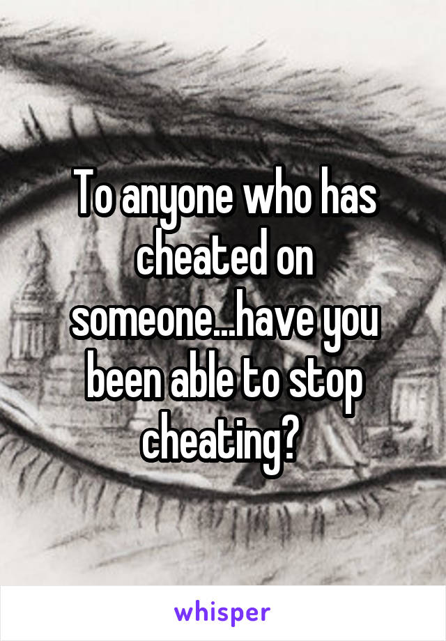 To anyone who has cheated on someone...have you been able to stop cheating?