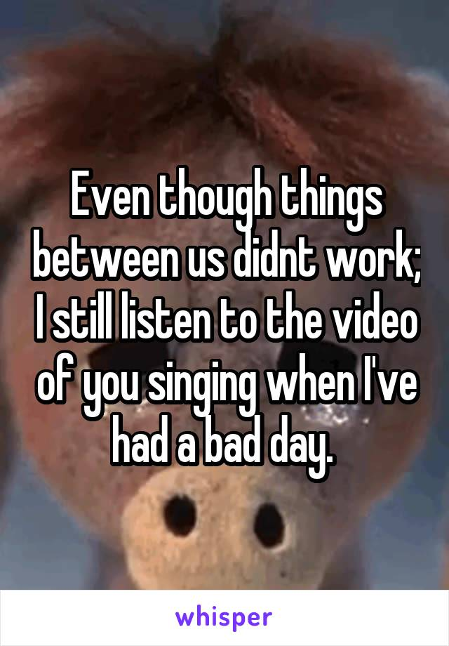 Even though things between us didnt work; I still listen to the video of you singing when I've had a bad day.