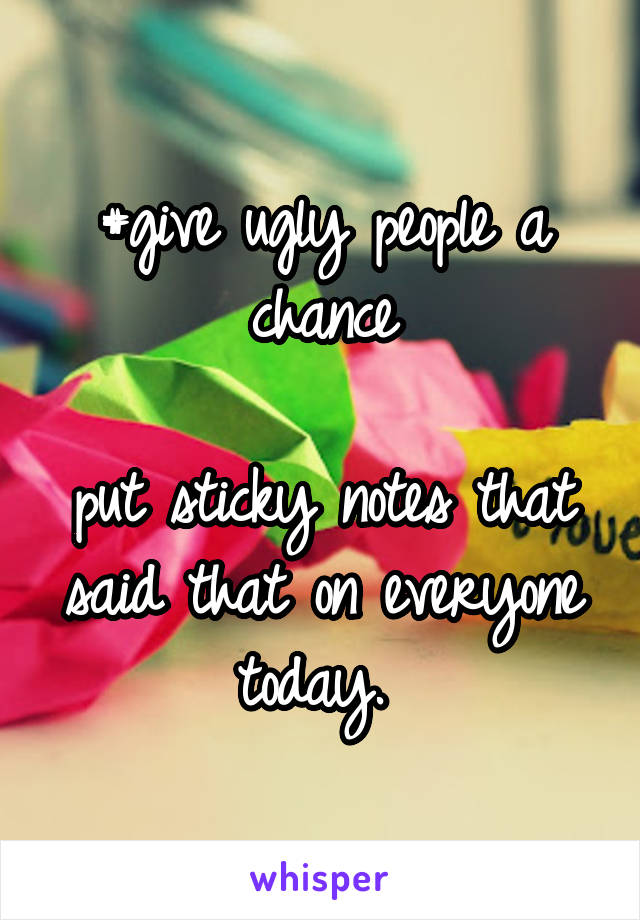 #give ugly people a chance  put sticky notes that said that on everyone today.