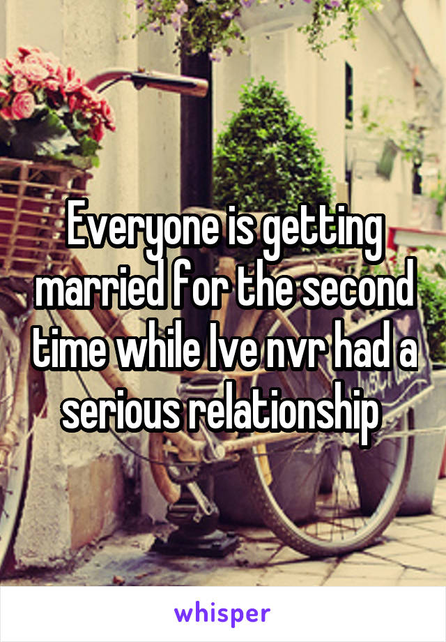Everyone is getting married for the second time while Ive nvr had a serious relationship