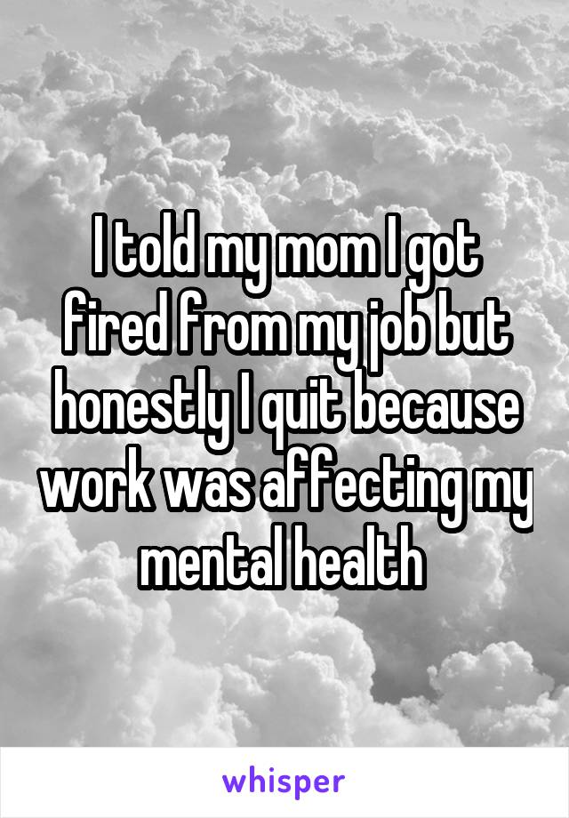 I told my mom I got fired from my job but honestly I quit because work was affecting my mental health
