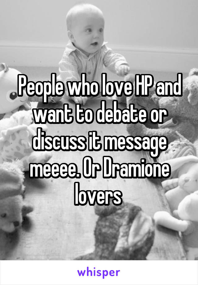 People who love HP and want to debate or discuss it message meeee. Or Dramione lovers
