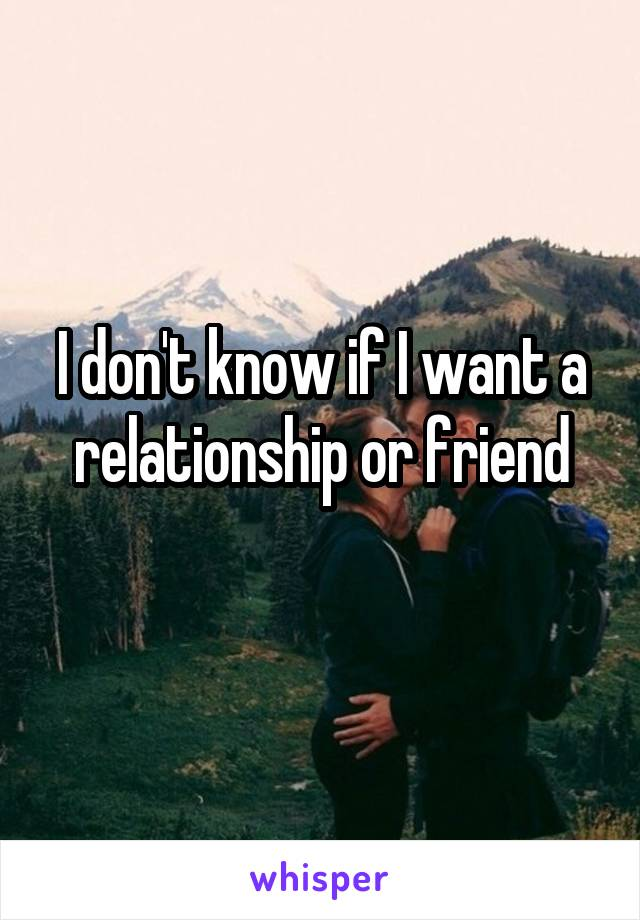 I don't know if I want a relationship or friend