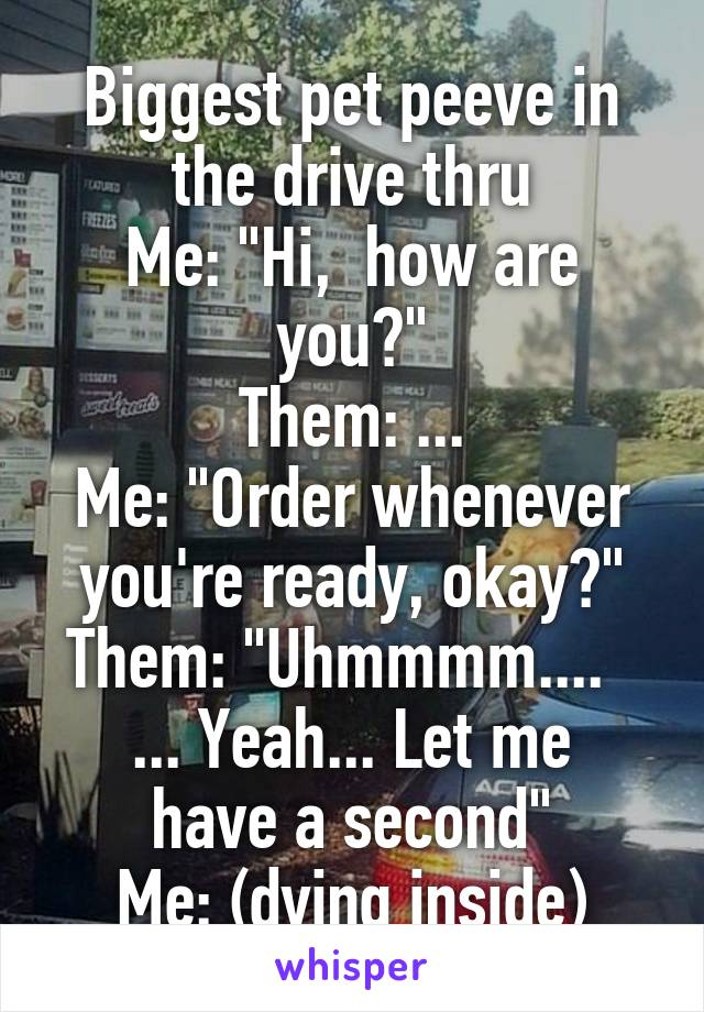 """Biggest pet peeve in the drive thru Me: """"Hi,  how are you?"""" Them: ... Me: """"Order whenever you're ready, okay?"""" Them: """"Uhmmmm....   ... Yeah... Let me have a second"""" Me: (dying inside)"""