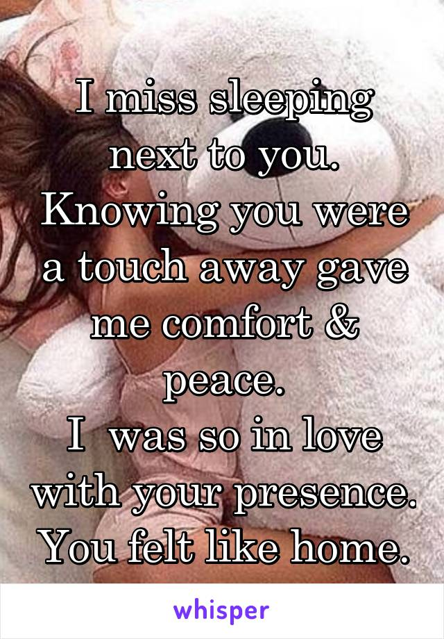 I miss sleeping next to you. Knowing you were a touch away gave me comfort & peace. I  was so in love with your presence. You felt like home.