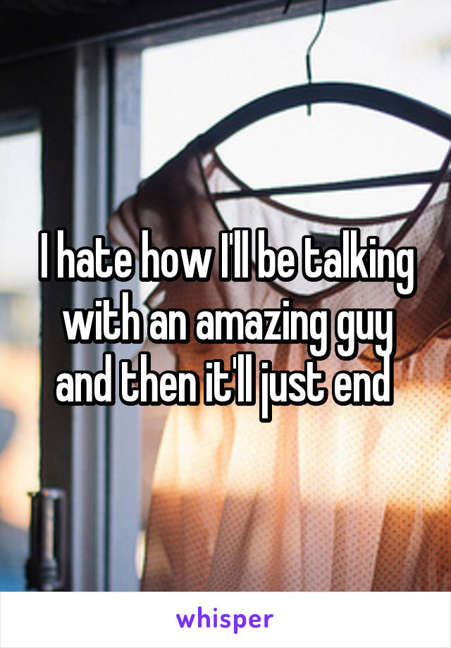 I hate how I'll be talking with an amazing guy and then it'll just end