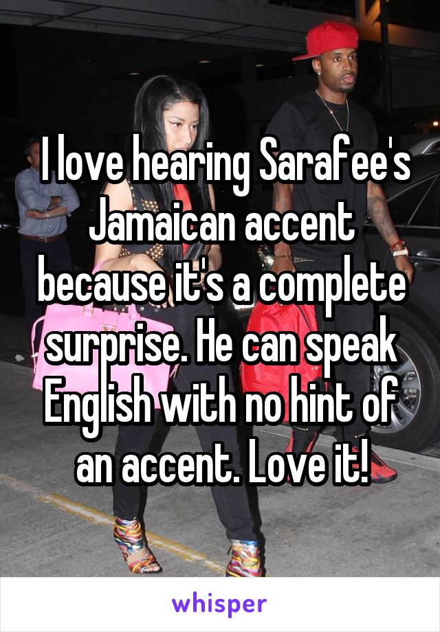 I love hearing Sarafee's Jamaican accent because it's a complete surprise. He can speak English with no hint of an accent. Love it!