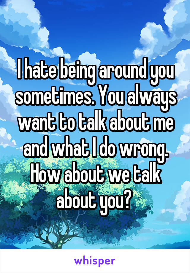 I hate being around you sometimes. You always want to talk about me and what I do wrong. How about we talk about you?