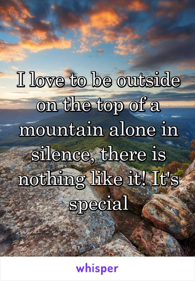 I love to be outside on the top of a mountain alone in silence, there is nothing like it! It's special