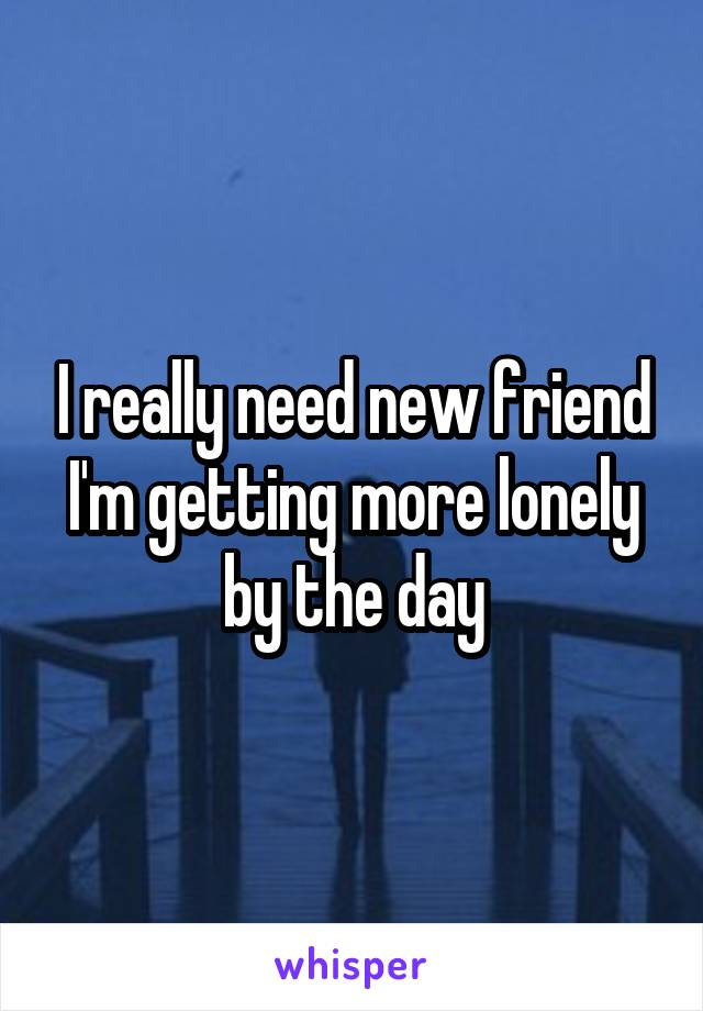 I really need new friend I'm getting more lonely by the day