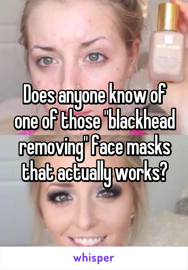"""Does anyone know of one of those """"blackhead removing"""" face masks that actually works?"""