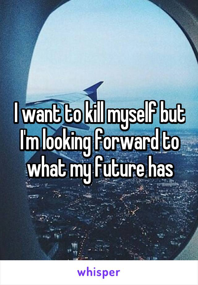 I want to kill myself but I'm looking forward to what my future has