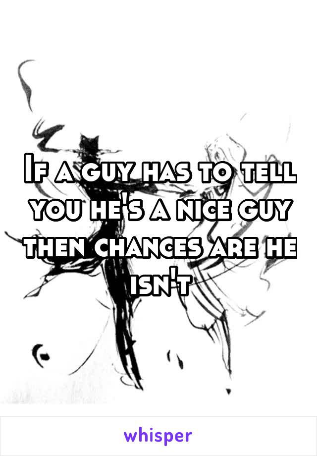 If a guy has to tell you he's a nice guy then chances are he isn't