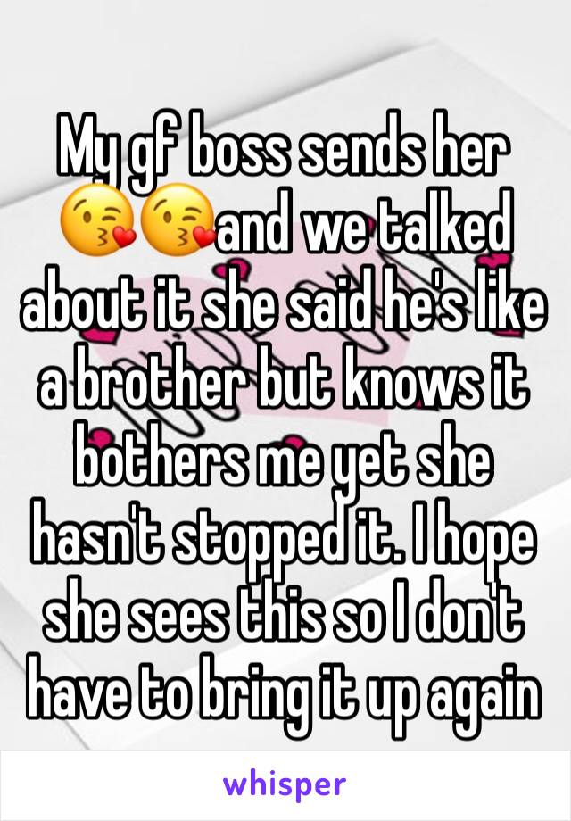 My gf boss sends her 😘😘and we talked about it she said he's like a brother but knows it bothers me yet she hasn't stopped it. I hope she sees this so I don't have to bring it up again