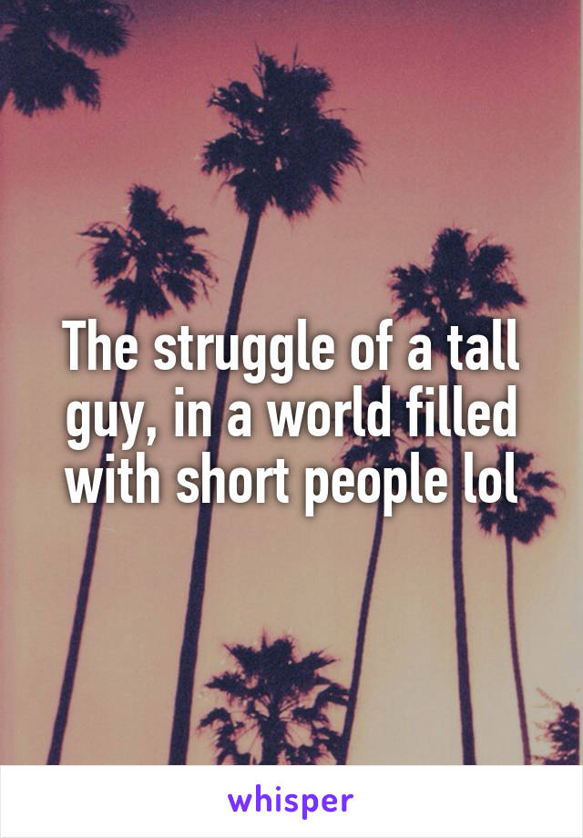 The struggle of a tall guy, in a world filled with short people lol