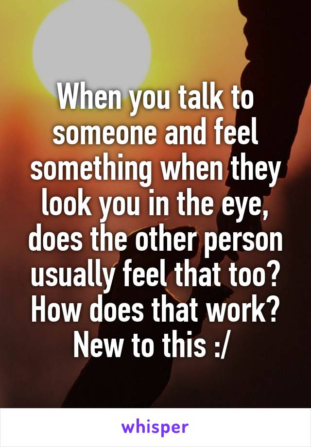 When you talk to someone and feel something when they look you in the eye, does the other person usually feel that too? How does that work? New to this :/