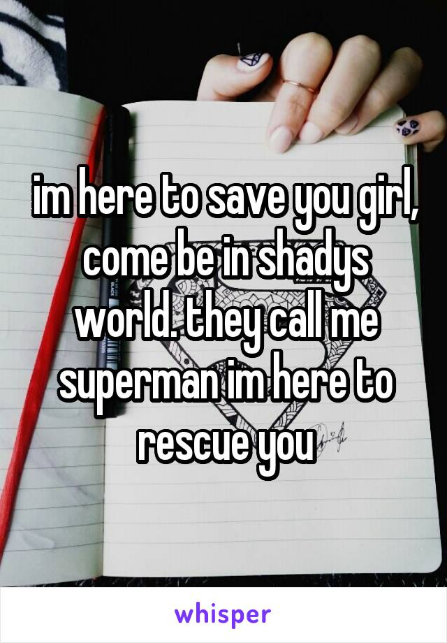 im here to save you girl, come be in shadys world. they call me superman im here to rescue you