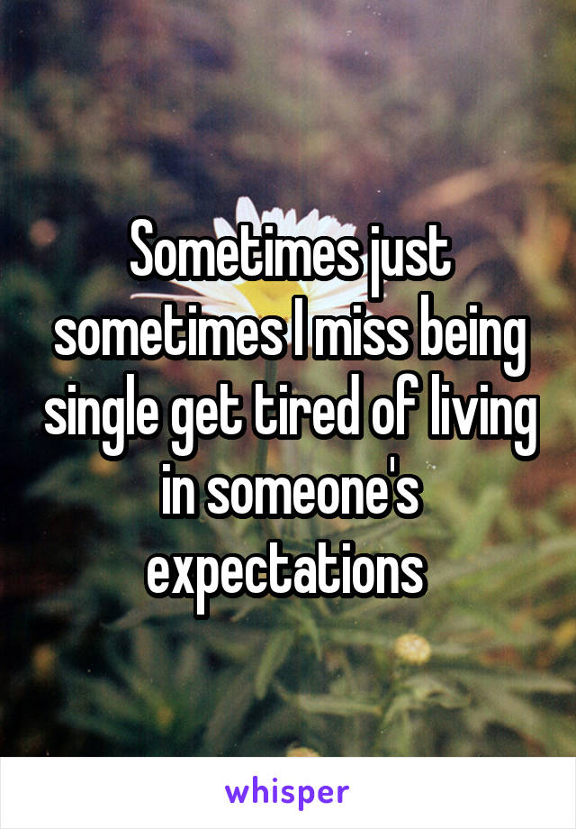 Sometimes just sometimes I miss being single get tired of living in someone's expectations