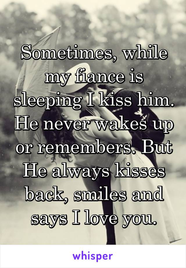 Sometimes, while my fiance is sleeping I kiss him. He never wakes up or remembers. But He always kisses back, smiles and says I love you.