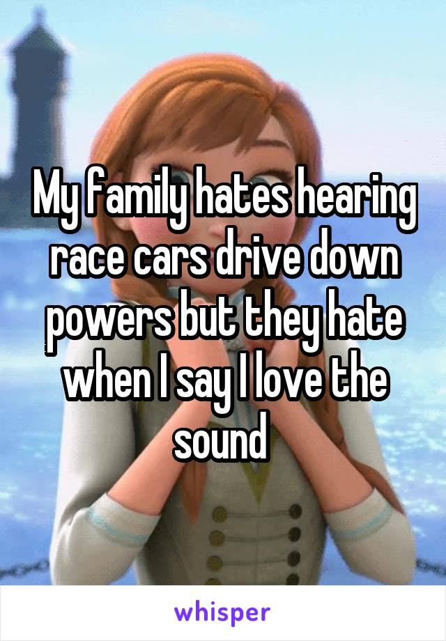 My family hates hearing race cars drive down powers but they hate when I say I love the sound