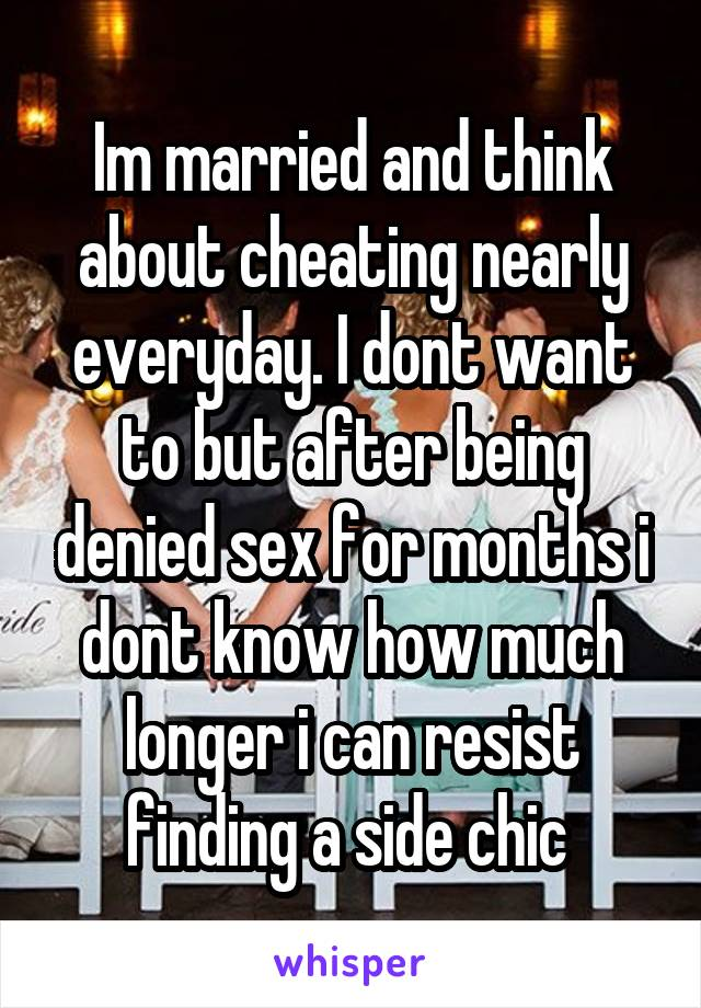 Im married and think about cheating nearly everyday. I dont want to but after being denied sex for months i dont know how much longer i can resist finding a side chic