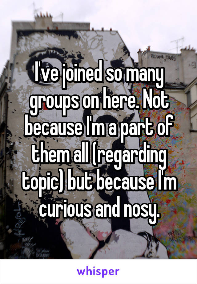 I've joined so many groups on here. Not because I'm a part of them all (regarding topic) but because I'm curious and nosy.