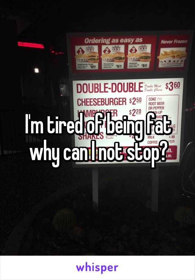 I'm tired of being fat why can I not stop?