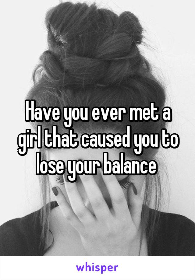 Have you ever met a girl that caused you to lose your balance