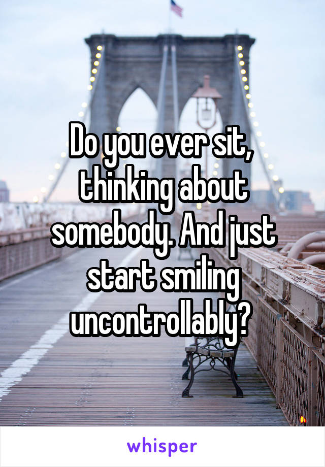 Do you ever sit,  thinking about somebody. And just start smiling uncontrollably?