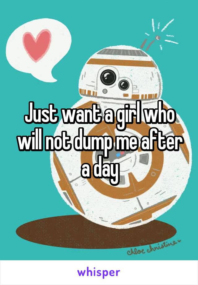 Just want a girl who will not dump me after a day