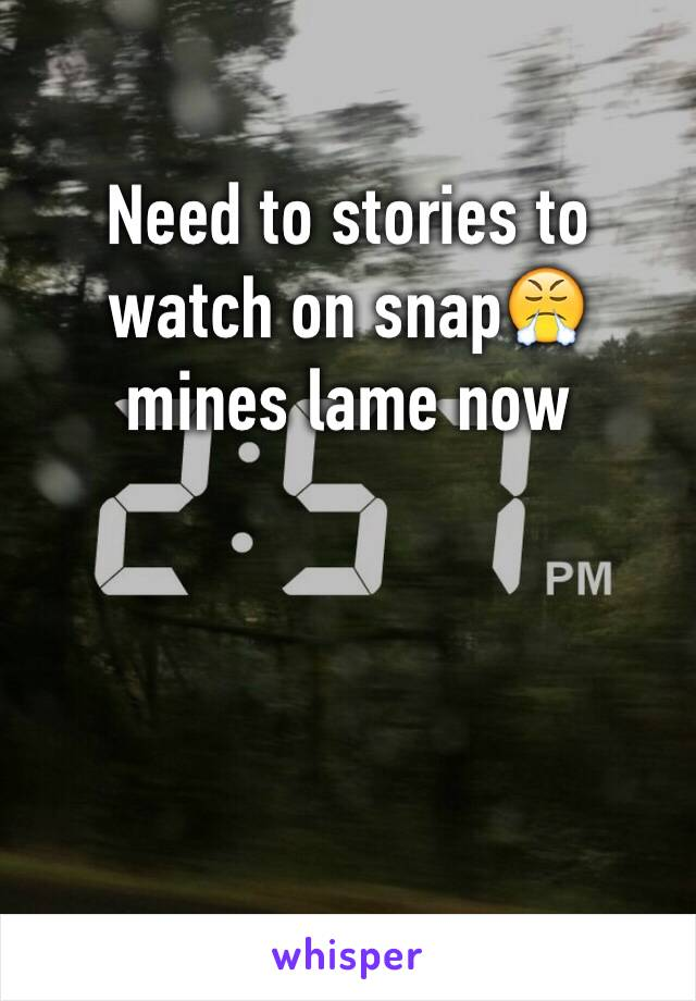 Need to stories to watch on snap😤 mines lame now