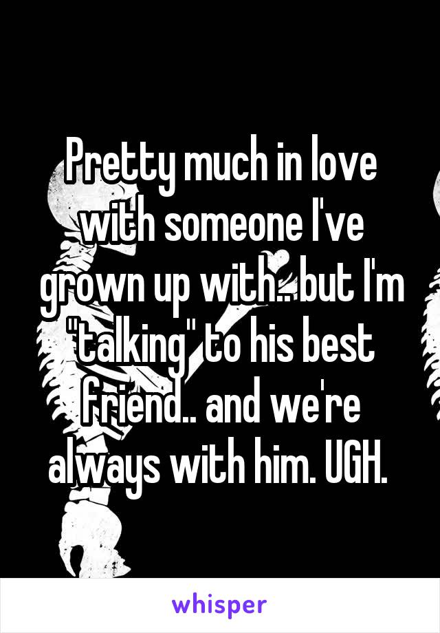 "Pretty much in love with someone I've grown up with.. but I'm ""talking"" to his best friend.. and we're always with him. UGH."