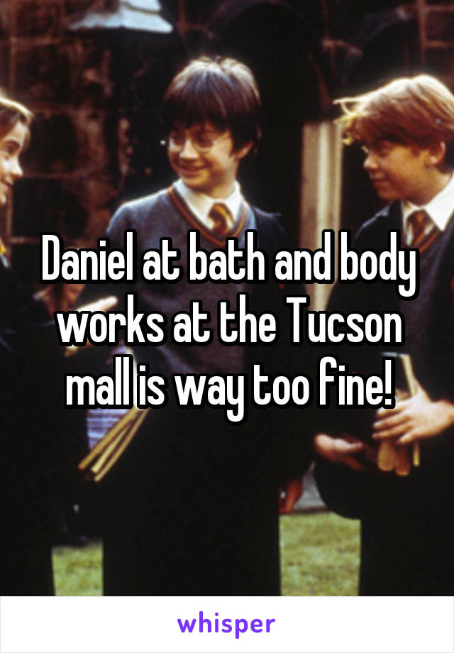 Daniel at bath and body works at the Tucson mall is way too fine!