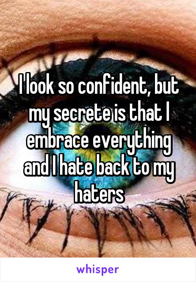 I look so confident, but my secrete is that I embrace everything and I hate back to my haters