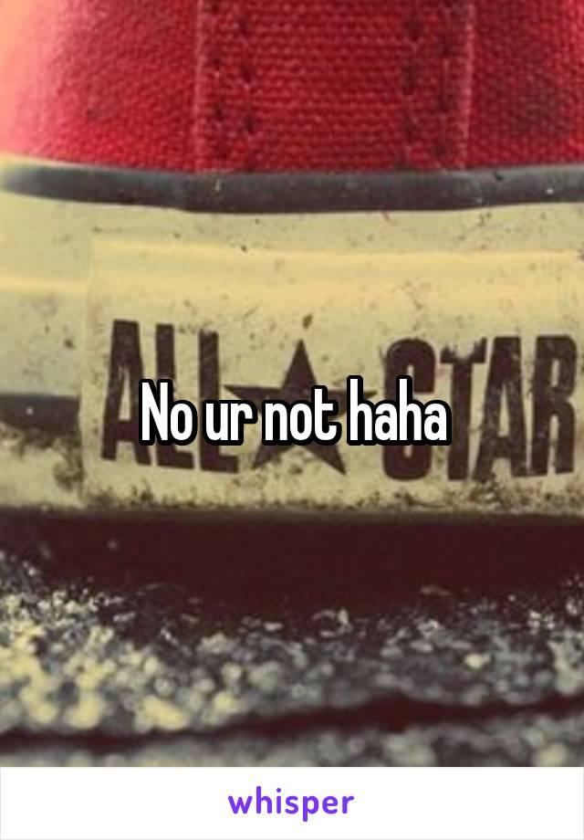 No ur not haha