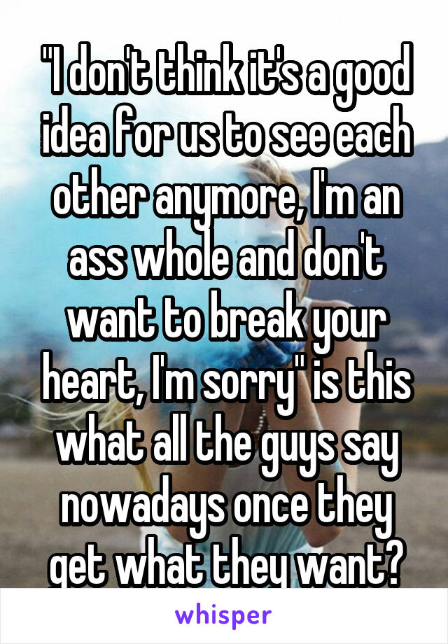 """""""I don't think it's a good idea for us to see each other anymore, I'm an ass whole and don't want to break your heart, I'm sorry"""" is this what all the guys say nowadays once they get what they want?"""