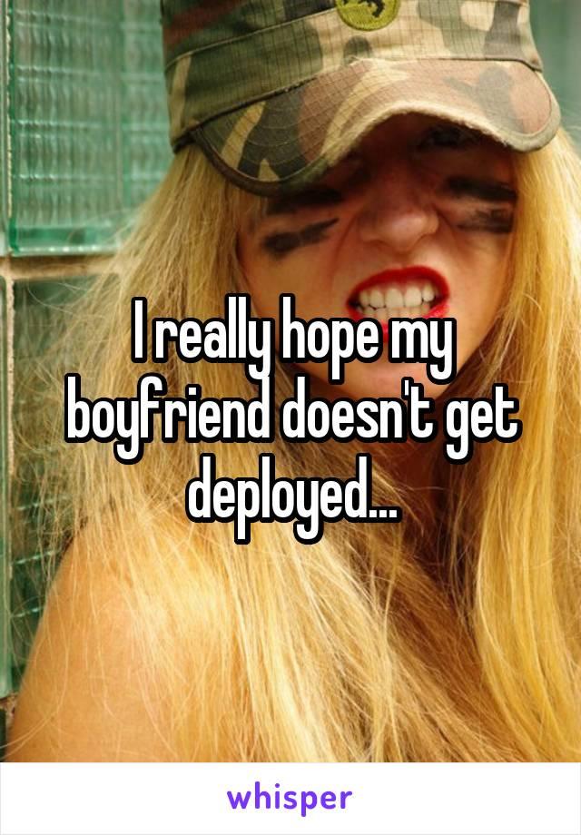 I really hope my boyfriend doesn't get deployed...
