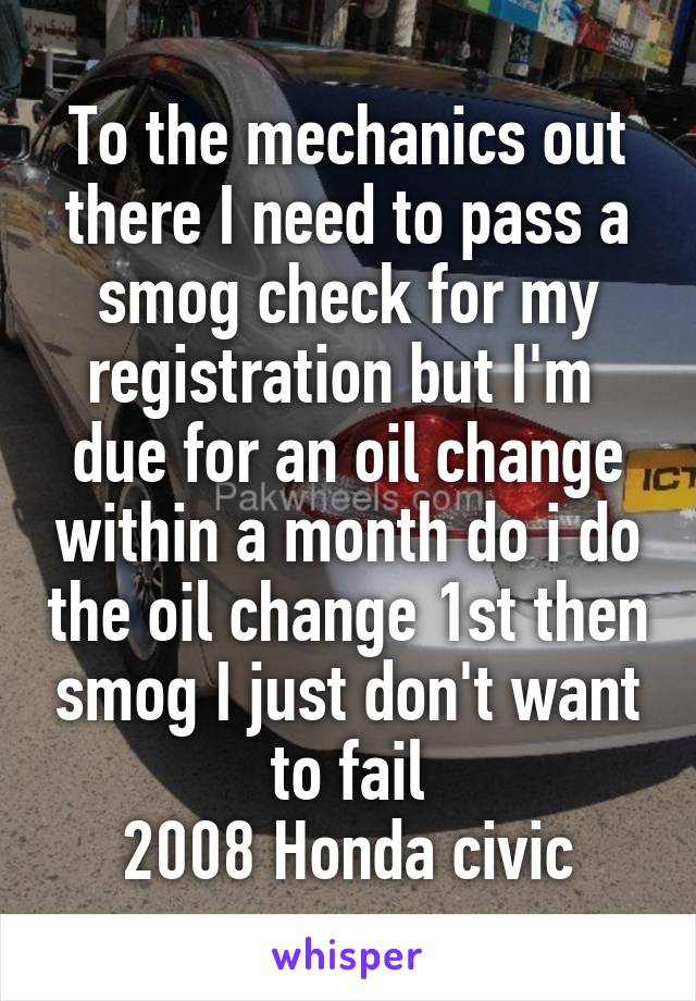 To the mechanics out there I need to pass a smog check for my registration but I'm  due for an oil change within a month do i do the oil change 1st then smog I just don't want to fail 2008 Honda civic