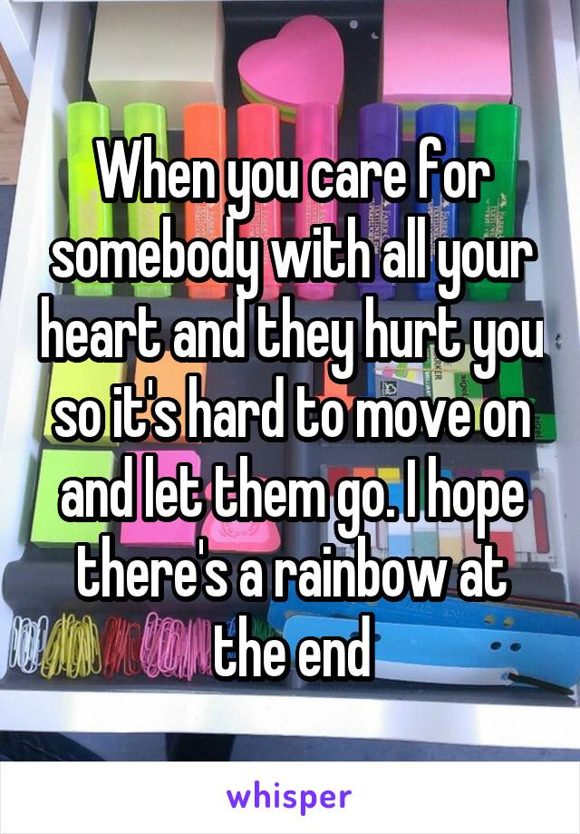 When you care for somebody with all your heart and they hurt you so it's hard to move on and let them go. I hope there's a rainbow at the end