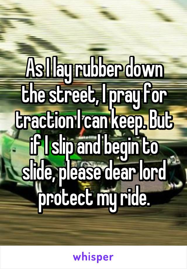As I lay rubber down the street, I pray for traction I can keep. But if I slip and begin to slide, please dear lord protect my ride.