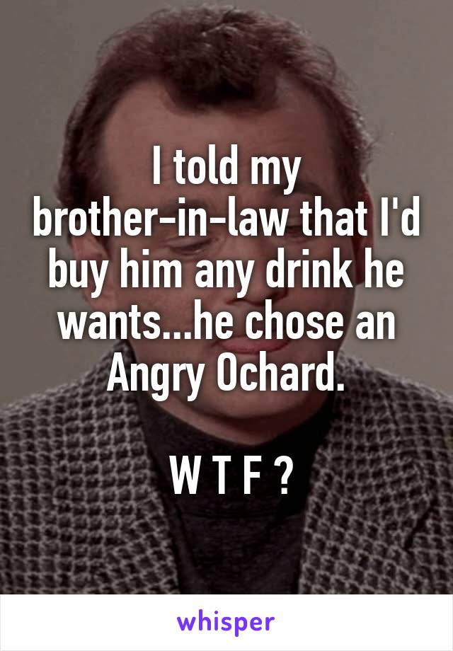 I told my brother-in-law that I'd buy him any drink he wants...he chose an Angry Ochard.   W T F ?