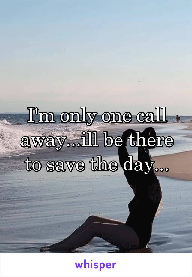I'm only one call away...ill be there to save the day...