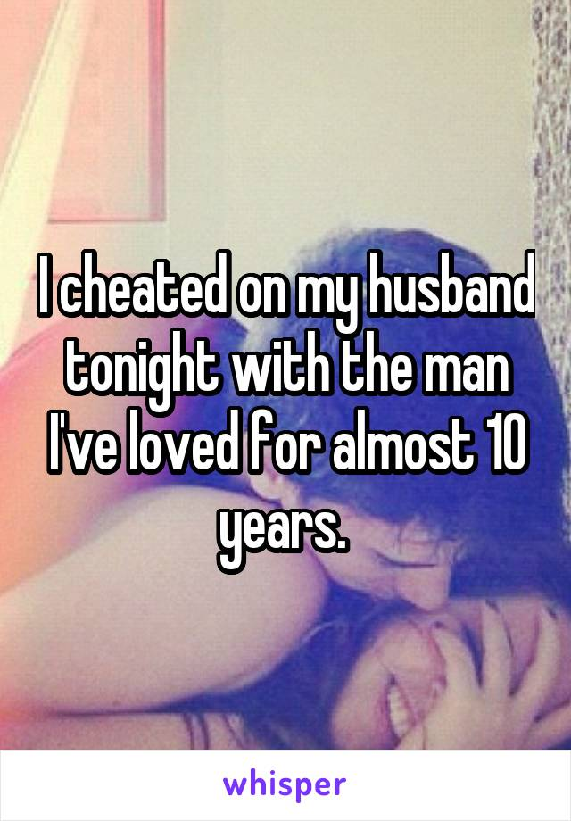 I cheated on my husband tonight with the man I've loved for almost 10 years.