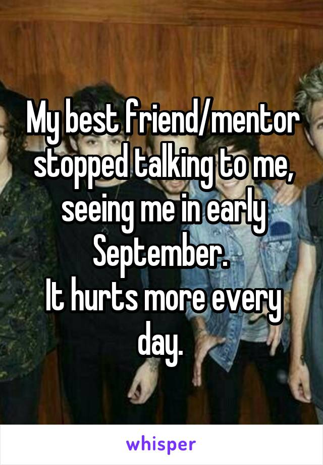 My best friend/mentor stopped talking to me, seeing me in early September.  It hurts more every day.