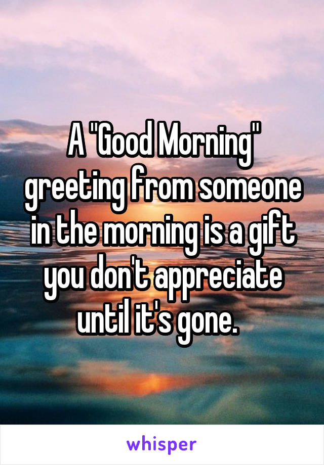 """A """"Good Morning"""" greeting from someone in the morning is a gift you don't appreciate until it's gone."""