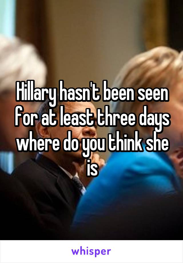 Hillary hasn't been seen for at least three days where do you think she is